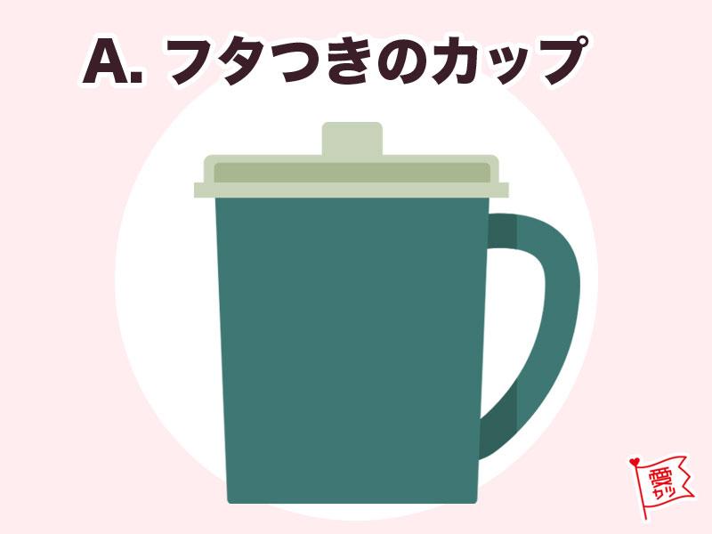A:「フタつきのカップ」を選んだあなた