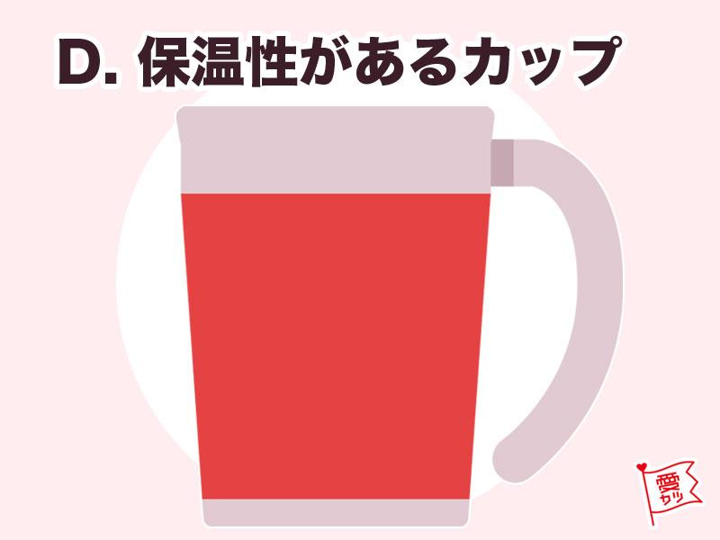D:「保温性があるカップ」を選んだあなた